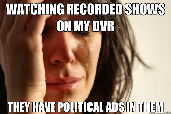 watching recorded shows on my dvr they have political ads in - First World Problems