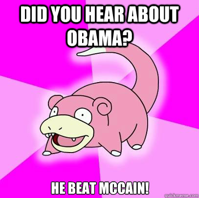 did you hear about obama he beat mccain - Slowpoke