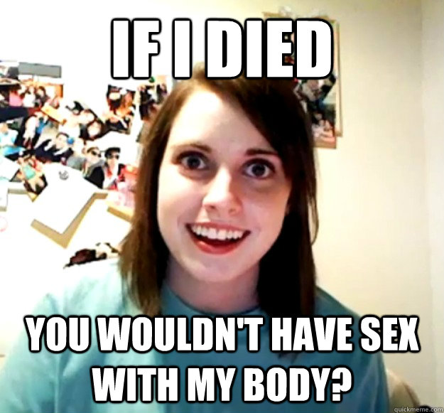 if i died you wouldnt have sex with my body - Overly Attached Girlfriend