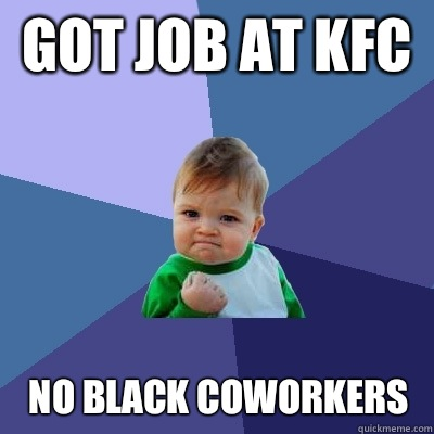 Got job at kfc No black coworkers  - Success Kid