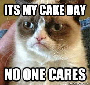 its my cake day no one cares  -