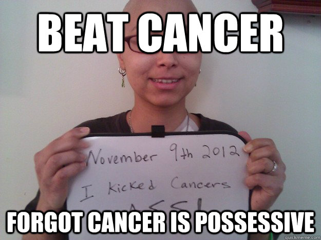 beat cancer forgot cancer is possessive - Cancer Grammar Nazi