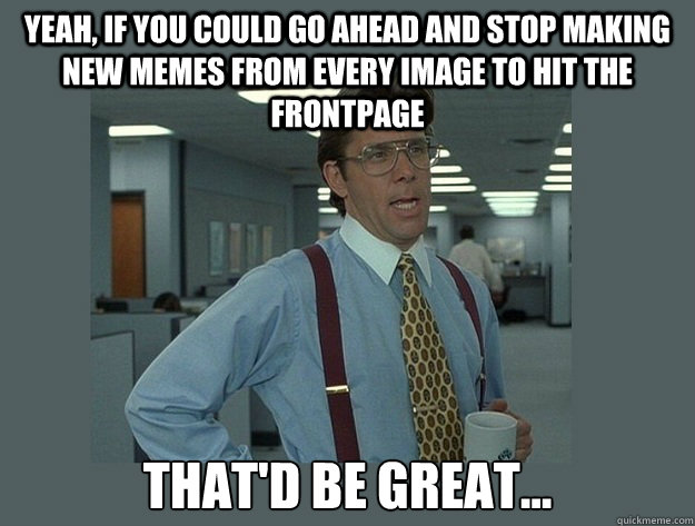 yeah if you could go ahead and stop making new memes from e - Office Space Lumbergh