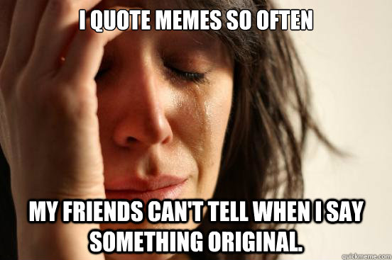 i quote memes so often my friends cant tell when i say some - First World Problems