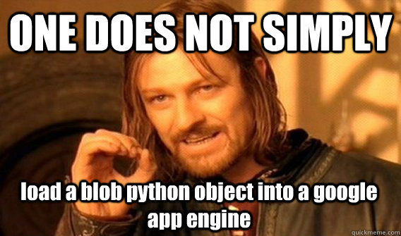 one does not simply load a blob python object into a google  - One Does Not Simply