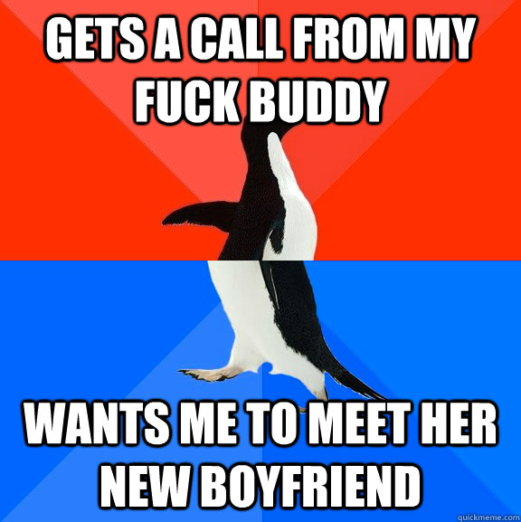 gets a call from my fuck buddy wants me to meet her new boyf - Socially Awesome Awkward Penguin