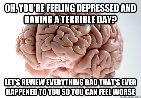 oh youre feeling depressed and having a terrible day let - Scumbag Brain