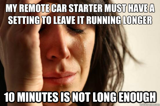my remote car starter must have a setting to leave it runnin - First World Problems