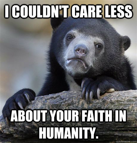 i couldnt care less about your faith in humanity - Confession Bear