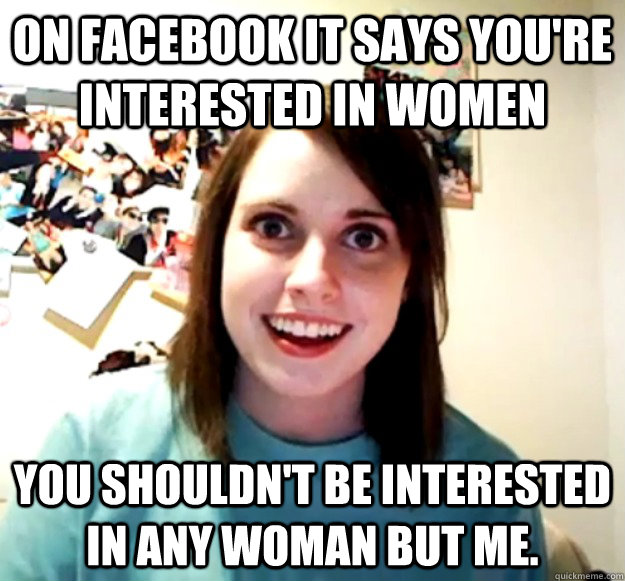 on facebook it says youre interested in women you shouldnt - Overly Attached Girlfriend
