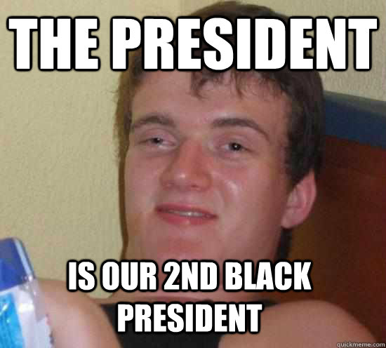 the president is our 2nd black president - 10 GUY