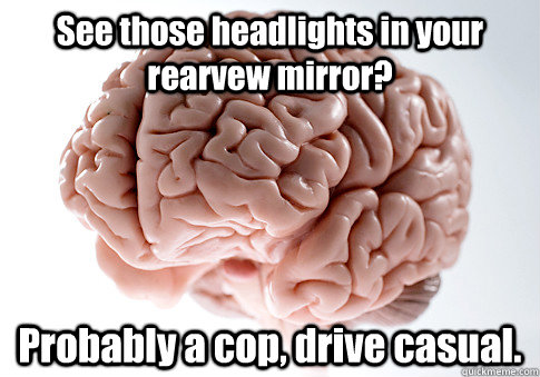 see those headlights in your rearvew mirror probably a cop - Scumbag Brain