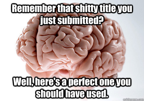 remember that shitty title you just submitted well heres  - Scumbag Brain