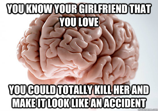 you know your girlfriend that you love you could totally kil - Scumbag brain on life