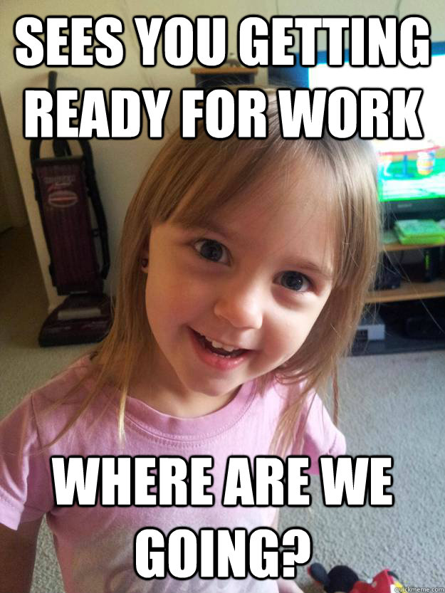 sees you getting ready for work where are we going - Overly Attached Toddler