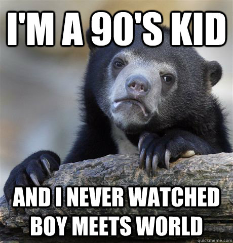 im a 90s kid and i never watched boy meets world - Confession Bear