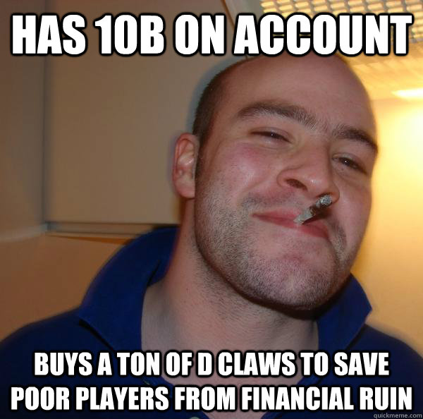 has 10b on account buys a ton of d claws to save poor player - Good Guy Greg