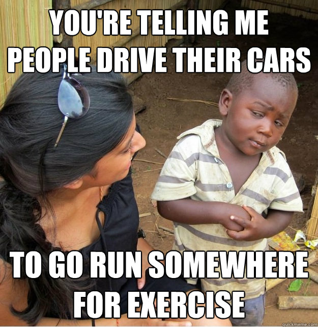 youre telling me people drive their cars to go run somewher - Skeptical Third World Kid