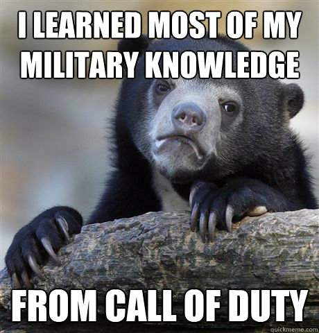 i learned most of my military knowledge from call of duty - Confession Bear