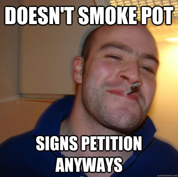 doesnt smoke pot signs petition anyways  - Good Guy Greg