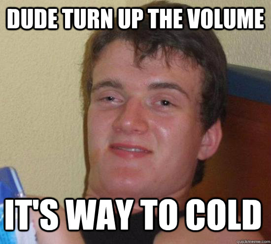 dude turn up the volume its way to cold - 10 GUY