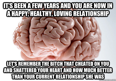 its been a few years and you are now in a happy healthy l - Scumbag Brain