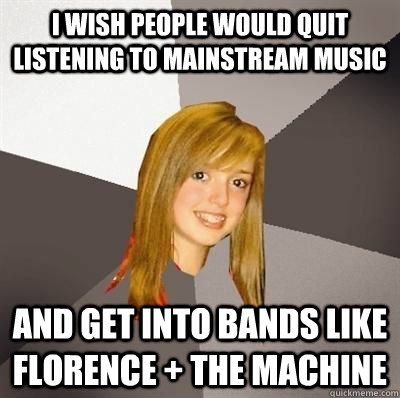 i wish people would quit listening to mainstream music and g - Musically Oblivious 8th grader