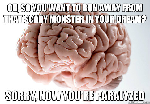 oh so you want to run away from that scary monster in your  - Scumbag Brain