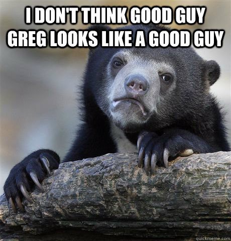 i dont think good guy greg looks like a good guy  - Confession Bear