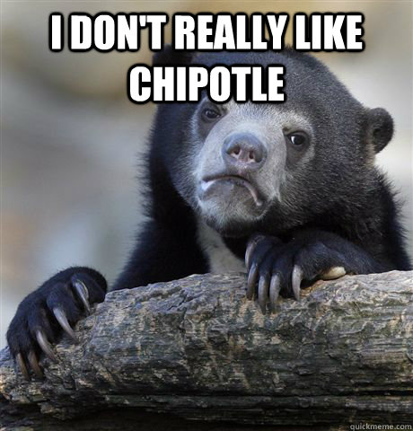i dont really like chipotle  - Confession Bear