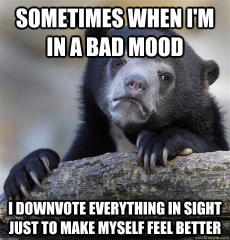 sometimes when im in a bad mood i downvote everything in si - Confession Bear