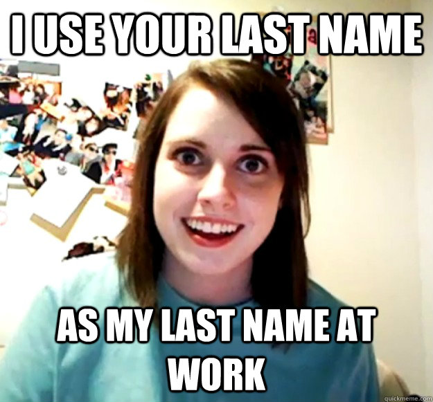 i use your last name as my last name at work - Overly Attached Girlfriend