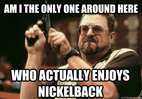 am i the only one around here who actually enjoys nickelback - Am I the only one