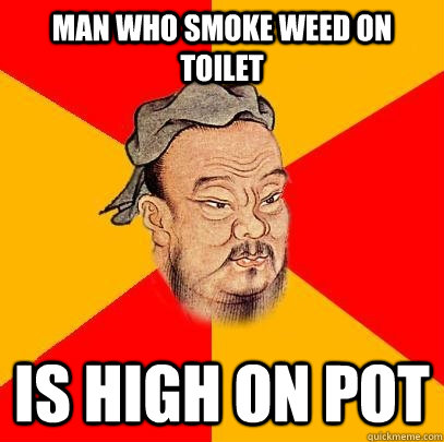 man who smoke weed on toilet is high on pot - Confucius says
