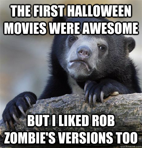 the first halloween movies were awesome but i liked rob zomb - Confession Bear