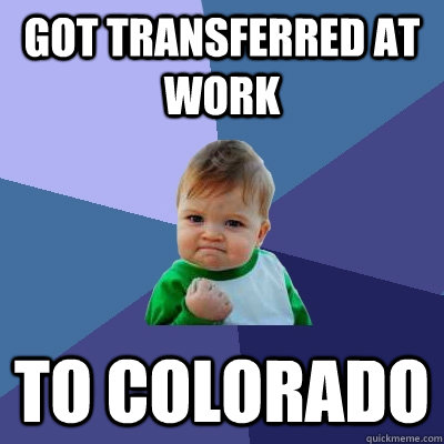 got transferred at work to colorado - Success Kid
