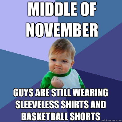middle of november guys are still wearing sleeveless shirts - Success Kid