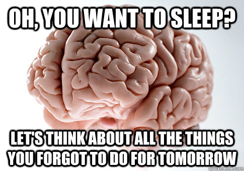 oh you want to sleep lets think about all the things you  - Scumbag Brain