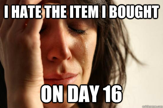 i hate the item i bought on day 16 - First World Problems