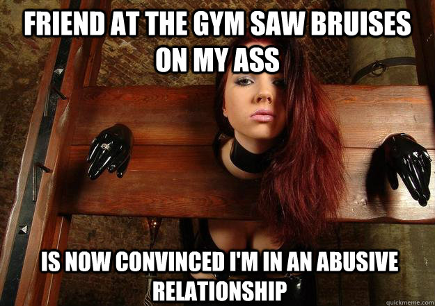 friend at the gym saw bruises on my ass is now convinced im - First World BDSM Problems
