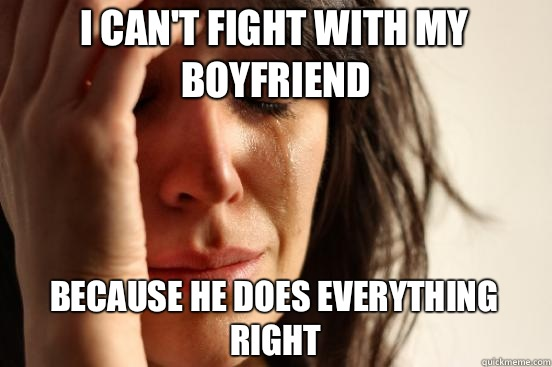 I cant fight with my boyfriend  - First World Problems