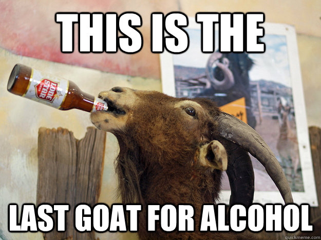 this is the last goat for alcohol - goat