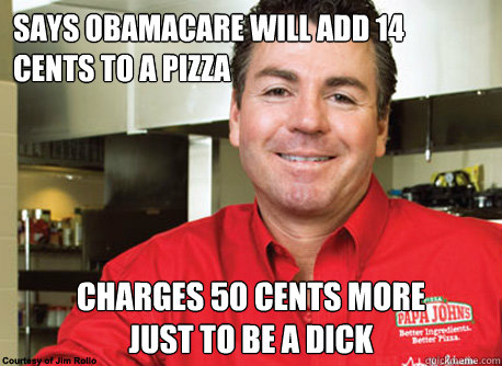 says obamacare will add 14 cents to a pizza charges 50 cents - Scumbag John Schnatter