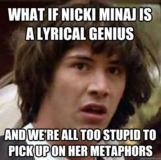 what if nicki minaj is a lyrical genius and were all too st - conspiracy keanu