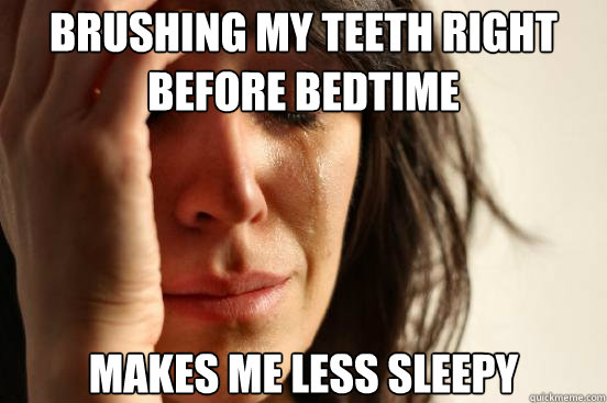 brushing my teeth right before bedtime makes me less sleepy - First World Problems