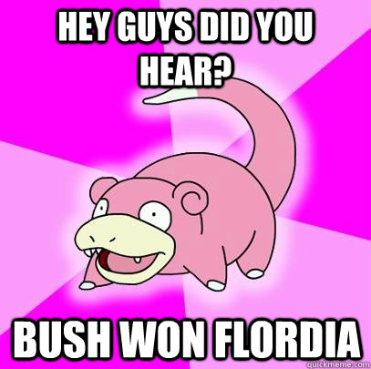 hey guys did you hear bush won flordia - Slowpoke
