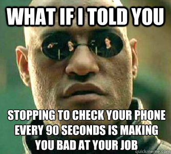 what if i told you stopping to check your phone every 90 sec - What if I told you