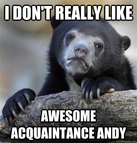 i dont really like awesome acquaintance andy - Confession Bear