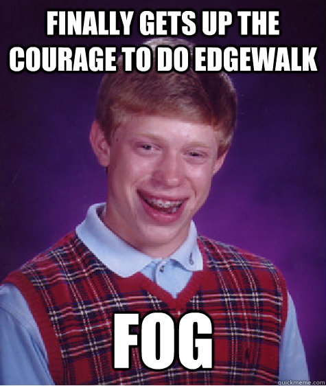 finally gets up the courage to do edgewalk fog - Bad Luck Brian