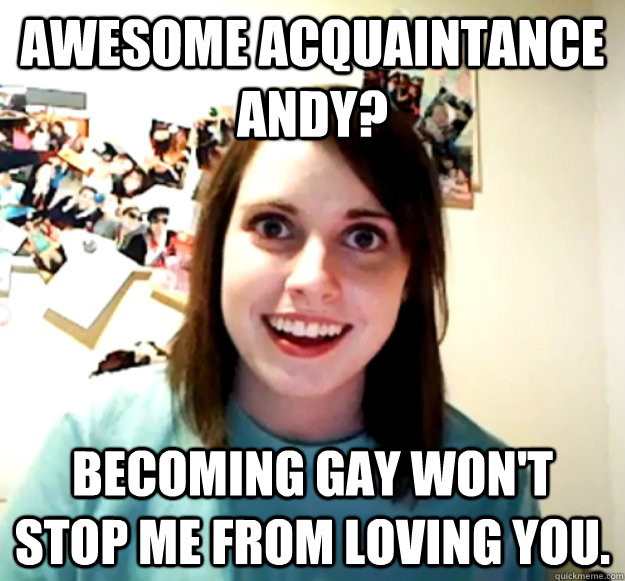 awesome acquaintance andy becoming gay wont stop me from l - Overly Attached Girlfriend